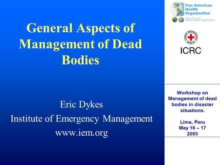 Workshop on Management of dead bodies in disaster situations. Lima, Peru May 16 – 17 2005 General Aspects of Management of Dead Bodies Eric Dykes Institute.