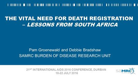 THE VITAL NEED FOR DEATH REGISTRATION – LESSONS FROM SOUTH AFRICA Pam Groenewald and Debbie Bradshaw SAMRC BURDEN OF DISEASE RESEARCH UNIT 21 ST INTERNATIONAL.