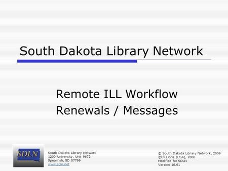 South Dakota Library Network Remote ILL Workflow Renewals / Messages South Dakota Library Network 1200 University, Unit 9672 Spearfish, SD 57799