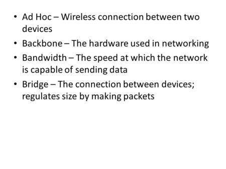 Ad Hoc – Wireless connection between two devices Backbone – The hardware used in networking Bandwidth – The speed at which the network is capable of sending.