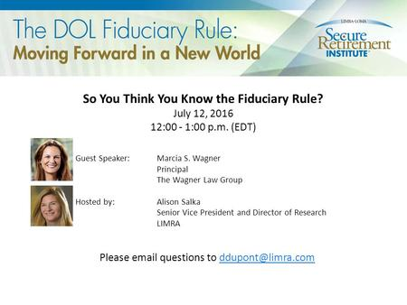 So You Think You Know the Fiduciary Rule? July 12, 2016 12:00 - 1:00 p.m. (EDT) Guest Speaker: Marcia S. Wagner Principal The Wagner Law Group Hosted by: