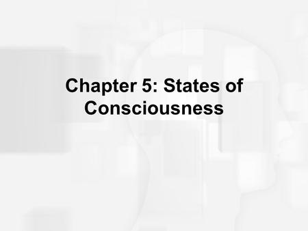 Chapter 5: States of Consciousness. Some Early Definitions Consciousness: All the sensations, perceptions, memories, and feelings you are aware of in.