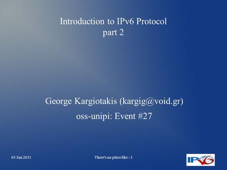 03 Jun 2011There's no place like ::1 Introduction to IPv6 Protocol part 2 George Kargiotakis oss-unipi: Event #27.