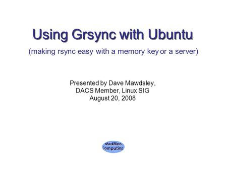 Using Grsync with Ubuntu Presented by Dave Mawdsley, DACS Member, Linux SIG August 20, 2008 (making rsync easy with a memory key or a server)