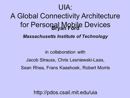 UIA: A Global Connectivity Architecture for Personal Mobile Devices Bryan Ford Massachusetts Institute of Technology in collaboration with Jacob Strauss,