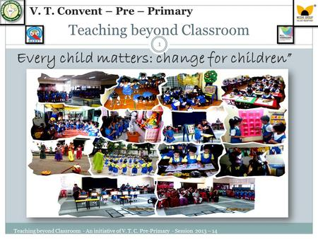 "Teaching beyond Classroom Every child matters: change for children"" Teaching beyond Classroom - An initiative of V. T. C. Pre-Primary - Session 2013 –"