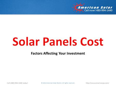 Call now! 480-994-1440 Factors Affecting Your Investment © 2012 American Solar Electric. All rights reserved.  (480) 994-1440.