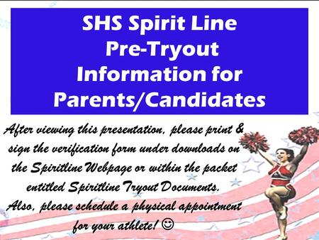 SHS Spirit Line Pre-Tryout Information for Parents/Candidates After viewing this presentation, please print & sign the verification form under downloads.