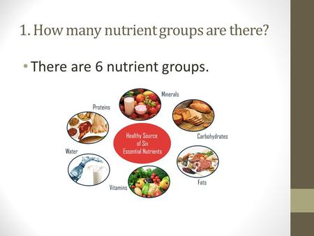 1. How many nutrient groups are there? There are 6 nutrient groups.