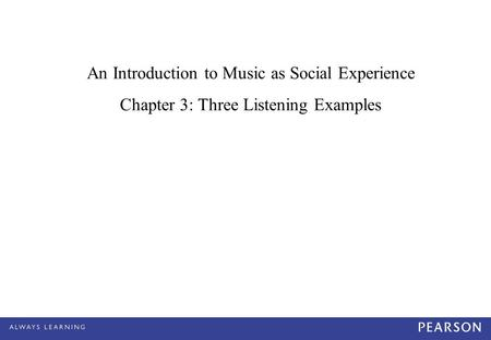 An Introduction to Music as Social Experience Chapter 3: Three Listening Examples.