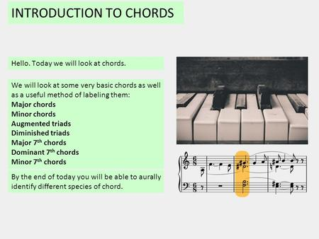 INTRODUCTION TO CHORDS Hello. Today we will look at chords. By the end of today you will be able to aurally identify different species of chord. We will.