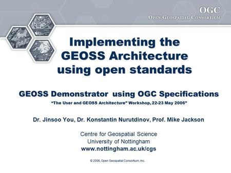 © 2006, Open Geospatial Consortium, Inc. Implementing the GEOSS Architecture using open standards GEOSS Demonstrator using OGC Specifications Implementing.