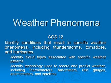 Weather Phenomena COS 12 Identify conditions that result in specific weather phenomena, including thunderstorms, tornadoes, and hurricanes.  Identify.