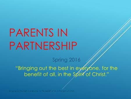 "PARENTS IN PARTNERSHIP Spring 2016 ""Bringing out the best in everyone, for the benefit of all, in the Spirit of Christ."" Bringing out the best in everyone,"