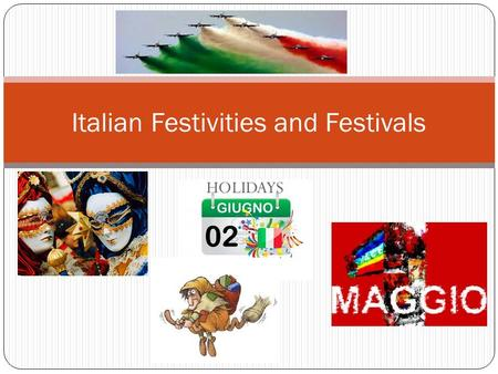 HOLIDAYS Italian Festivities and Festivals. INTRODUCTION Italian holidays, festivals, and feast days reflect Italian culture, history, and religious practices.