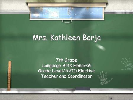 Mrs. Kathleen Borja 7th Grade Language Arts Honors& Grade Level/AVID Elective Teacher and Coordinator.