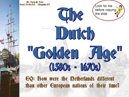 Ms. Susan M. Pojer Horace Greeley HS Chappaqua, NY Look for me before copying the slide EQ: How were the Netherlands different than other European nations.