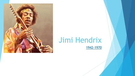 Jimi Hendrix 1942-1970. Early Life  Born James Marshall Hendricks.  Listened to his father's record collection  Blues and R&B  Started harmonica at.
