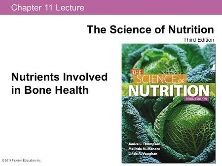 Chapter 11 Lecture The Science of Nutrition Third Edition © 2014 Pearson Education, Inc. Nutrients Involved in Bone Health.