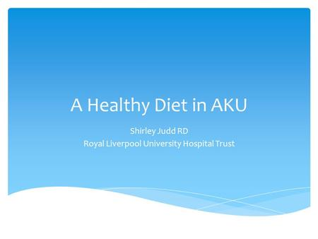 A Healthy Diet in AKU Shirley Judd RD Royal Liverpool University Hospital Trust.
