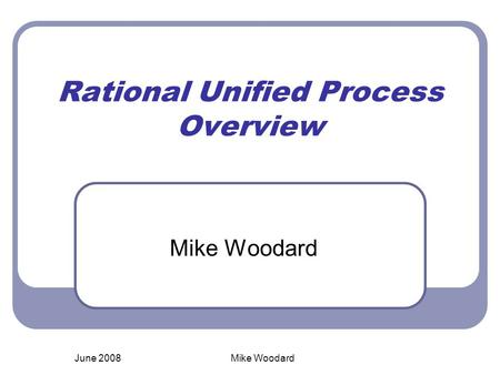 June 2008Mike Woodard Rational Unified Process Overview Mike Woodard.