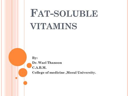 F AT - SOLUBLE <strong>VITAMINS</strong> By: Dr. Wael Thanoon C.A.B.M. College of medicine,Mosul University.