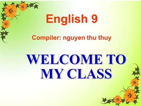 WELCOME TO MY CLASS Good morning Everybody WELCOME TO MY CLASS English 9 Compiler: nguyen thu thuy.