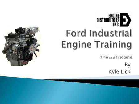 By Kyle Lick.  About EDI ◦ Industrializing a Ford Engine  Engine Basics ◦ Identification ◦ Specifications  Cooling System ◦ Water Pump ◦ Thermostat.