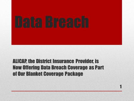 Data Breach ALICAP, the District Insurance Provider, is Now Offering Data Breach Coverage as Part of Our Blanket Coverage Package 1.