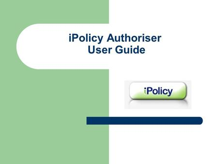 IPolicy Authoriser User Guide. General Information What is iPolicy? iPolicy is a web based document control software system designed for storage of policies.