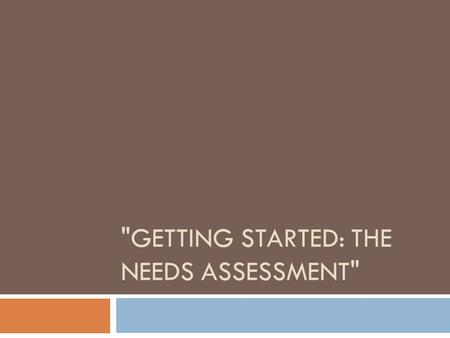 "GETTING STARTED: THE NEEDS ASSESSMENT. Defining or Considering Needs  Need is relative to the priority population  ""A condition that limits a person."