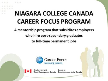 NIAGARA COLLEGE CANADA CAREER FOCUS PROGRAM A mentorship program that subsidizes employers who hire post-secondary graduates to full-time permanent jobs.