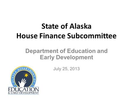 State of Alaska House Finance Subcommittee Department of Education and Early Development July 25, 2013.