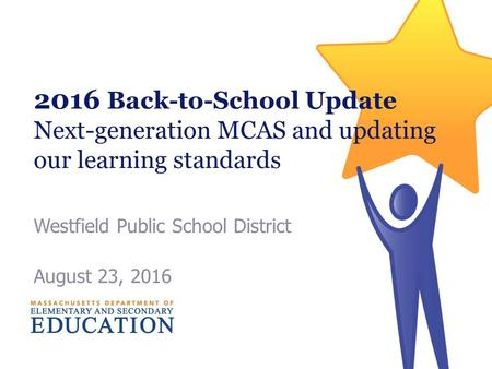 2016 Back-to-School Update Next-generation MCAS and updating our learning standards Westfield Public School District August 23, 2016.