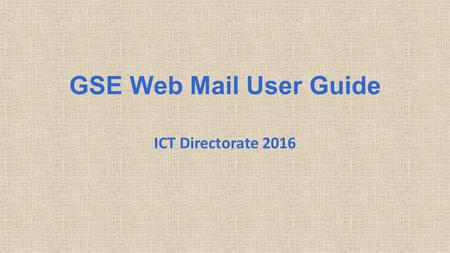 GSE Web Mail User Guide ICT Directorate 2016. Table of Contents How to Logon Opening View Navigation Mail Contacts Calendar 2.