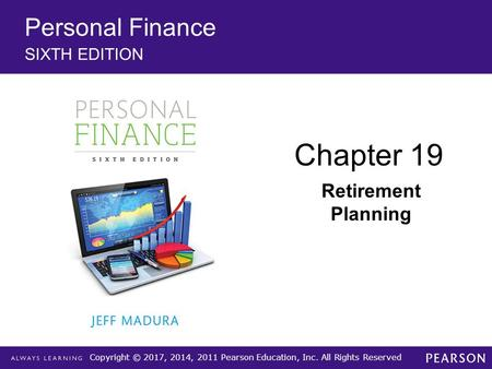 Copyright © 2017, 2014, 2011 Pearson Education, Inc. All Rights Reserved Personal Finance SIXTH EDITION Chapter 19 Retirement Planning.