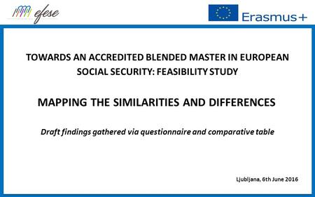 TOWARDS AN ACCREDITED BLENDED MASTER IN EUROPEAN SOCIAL SECURITY: FEASIBILITY STUDY MAPPING THE SIMILARITIES AND DIFFERENCES Draft findings gathered via.