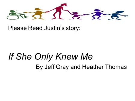 Please Read Justin's story: If She Only Knew Me By Jeff Gray and Heather Thomas.