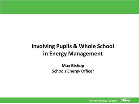 Involving Pupils & Whole School in Energy Management Max Bishop Schools Energy Officer.