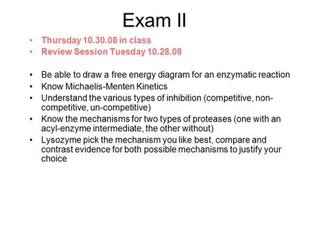 Exam II Thursday 10.30.08 in class Review Session Tuesday 10.28.08 Be able to draw a free energy diagram for an enzymatic reaction Know Michaelis-Menten.