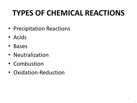 TYPES OF CHEMICAL REACTIONS Precipitation Reactions Acids Bases Neutralization Combustion Oxidation-Reduction 1.
