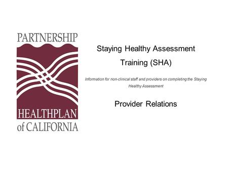 Staying Healthy Assessment Training (SHA) Information for non-clinical staff and providers on completing the Staying Healthy Assessment Provider Relations.