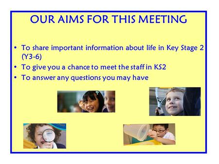 OUR AIMS FOR THIS MEETING To share important information about life in Key Stage 2 (Y3-6) To give you a chance to meet the staff in KS2 To answer any questions.