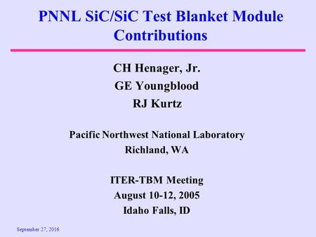 September 27, 2016 PNNL SiC/SiC Test Blanket Module Contributions CH Henager, Jr. GE Youngblood RJ Kurtz Pacific Northwest National Laboratory Richland,