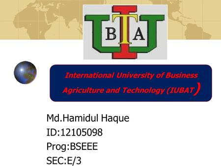 Md.Hamidul Haque ID:12105098 Prog:BSEEE SEC:E/3 International University of Business Agriculture and Technology (IUBAT )
