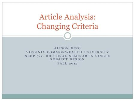 ALISON KING VIRGINIA COMMONWEALTH UNIVERSITY SEDP 711: DOCTORAL SEMINAR IN SINGLE SUBJECT DESIGN FALL 2015 Article Analysis: Changing Criteria.