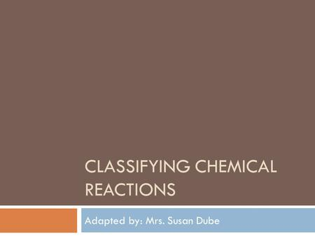 CLASSIFYING CHEMICAL REACTIONS Adapted by: Mrs. Susan Dube.