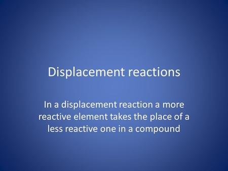 Displacement reactions In a displacement reaction a more reactive element takes the place of a less reactive one in a compound.