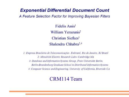 Exponential Differential Document Count A Feature Selection Factor for Improving Bayesian Filters Fidelis Assis 1 William Yerazunis 2 Christian Siefkes.
