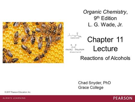 © 2014 Pearson Education, Inc. Chad Snyder, PhD Grace College Chapter 11 Lecture Organic Chemistry, 9 th Edition L. G. Wade, Jr. Reactions of Alcohols.